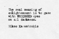 The real meaning of enlightment is to gaze with UNDIMMED eyes on all darkness. -Nikos Kazantzakis