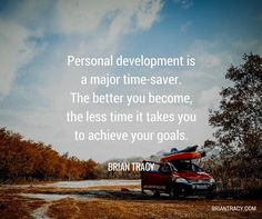 Personal development is a major time-saver. The better you become, the less time it takes you to achieve your goals. - Brian Tracy