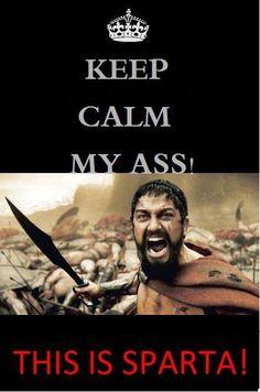 Keep Calm my ass! This is Sparta! Keep Calm Baby, Cant Keep Calm, Sparta 300, Greek Memes, Louis Vuitton Online, Keep Calm Posters, Tough Guy, Beautiful Handbags, Calm Down