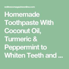 Homemade Toothpaste With Coconut Oil, Turmeric & Peppermint to Whiten Teeth and Reverse Gum Disease | Wellness Magazine
