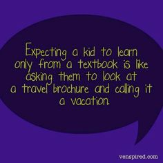 Expecting a kid to learn only from a textbook is like asking them to look at a travel brochure and calling it a vacation. Teaching Quotes, Education Quotes, Teaching Ideas, Education Issues, Teaching Philosophy, Experiential Learning, Life Learning, Travel Brochure, School Quotes