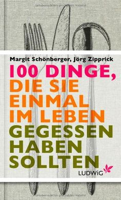 100 Dinge, die Sie einmal im Leben gegessen haben sollten: Amazon.de: Margit Schönberger, Jörg Zipprick: Bücher