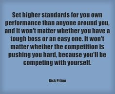 """""""Set higher standards for you own performance than anyone around you, and it won't matter whether you have a tough boss or an easy one. It won't matter whether the competition is pushing you hard, because you'll be competing with yourself."""" ~ Rick Pitino"""