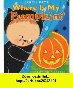 Where Is My Pumpkin ? (A Lift the Flap Book) Karen Katz ,   ,  , ASIN: B0038NJ3LI , tutorials , pdf , ebook , torrent , downloads , rapidshare , filesonic , hotfile , megaupload , fileserve