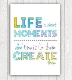 Life is about Moments, Create them, PRINTABLE Art, InArt Print, motivational poster, inspirational quote, typography, INSTANT DOWNLOAD by InArtPrints on Etsy