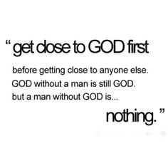Get close to God first before getting close to anyone else. God without man is still God, but man without God is nothing.