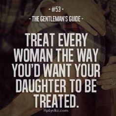 i wish, wish, wish every male would take this message to heart. I despise seeing women objectified by douchebags when I know they have sisters/daughters.