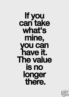 If you can take what's mine, you can have it. The value is no longer there.