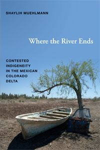 Shaylih Muehlmann - Where the River Ends: Contested Indigeneity in the Mexican Colorado Delta