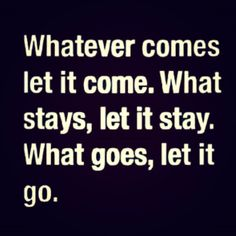 """Whatever comes, let it come. What stays, let it stay. What goes, let it go."" #quote"