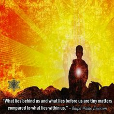 """What lies behind us and what lies before us are tiny matters compared to what lies within us."" ~ Ralph Waldo Emerson"