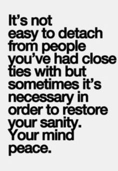 It's not easy to detach from people you've had close ties with nut sometimes it's necessary in order to restore your sanity. Your mind peace.