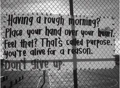 """""""Having a rough morning?   Place your hand over your heart.   Feel that? That's called purpose.   You're alive for a reason.   Don't Give Up."""""""