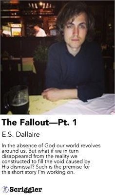 The Fallout—Pt. 1 by E.S. Dallaire https://scriggler.com/detailPost/story/56510 In the absence of God our world revolves around us. But what if we in turn disappeared from the reality we constructed to fill the void caused by His dismissal? Such is the premise for this short story I'm working on.