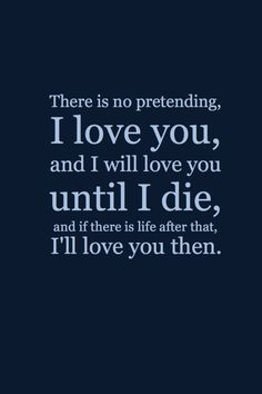 There is no pretending, I love you, and I will love you until I die, and if there is life after that I'll love you then.
