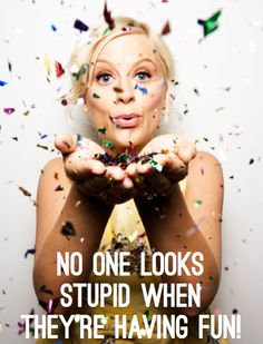 """No one looks stupid when they're having fun!"" - Amy Poehler"