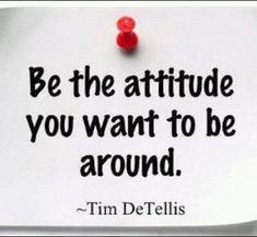 Be the attitude you want to be around. - Tim Detellis