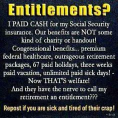 """Politicians...now have labeled SSI as an Entitlement. SSI is Insurance paid to Government to invest on our behalf, so that we may collect a portion of our invested earnings when we retire. """"Entitlement"""" is something paid for by others...kind of like their benefit package they vote in for themselves."""