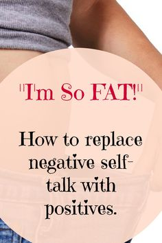 I'm so fat - This is negative self-talk that will keep you overweight. Shift your mindset to positive.