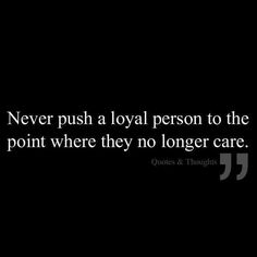 """Never push a loyal person to the point where they no longer care"" Quote"