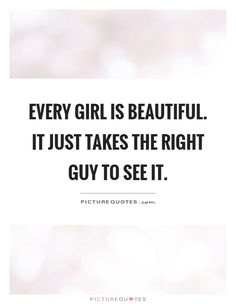 Every girl is beautiful. It just takes the right guy to see it. Picture Quotes.