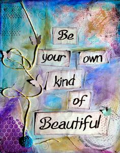 I always say this to my girls!!!! Its so true!! Everyone is beautiful in their own way, so be your own kind of beautiful!!!!