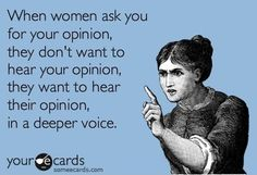 When women ask you for your opinion, they don't want to hear your opinion, they want to hear their opinion, in a deeper voice.