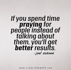 If you spend time praying for people instead of talking about them, you'll get better results. - Joel Osteen - Live life happy quotes, positive sayings posters and prints, picture quote, and happiness quotations. Great Quotes, Quotes To Live By, Inspirational Quotes, Peace Quotes, Time Quotes, Nature Quotes, Meaningful Quotes, Motivational Quotes, Joel Osteen