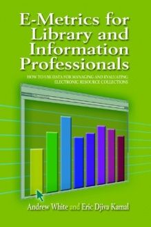 E-metrics for Library and Information Professionals  How to Use Data for Managing and Evaluating Electronic Resource Collections, 978-1555705145, Andrew C. White, Neal-Schuman Publishers; 1 edition