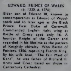 Edward Plantagenet The Black Prince - Edward of Woodstock, Prince of Wales, Duke of Cornwall, Prince of Aquitaine ((15 June 1330 – 8 June 1376) was the eldest son of King Edward III of England and his wife Philippa of Hainault as well as father to King Richard II of England)
