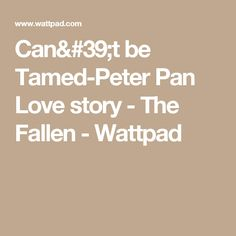 Can't be Tamed-Peter Pan Love story - The Fallen - Wattpad