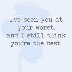 I've seen you at your worst, and still think you're the best. - Quotes You'll Only Understand if You Have a Best Friend - Photos