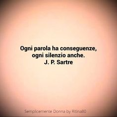 Ogni parola ha conseguenze, ogni silenzio anche. J.P.Sartre