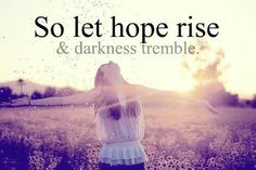 No matter how dark may consume you, never lose sight of hope.
