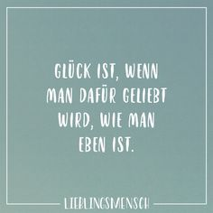 Glück ist, wenn man dafür geliebt wird, wie man eben ist Visual Statements®️ Happiness is when you are loved as you are. Sayings / Quotes / Quotes / Favorite People / Friendship / Relationship / Love / Family / Profound / Funny / Beautiful / Thinking The Words, Cool Words, Best Quotes, Love Quotes, Inspirational Quotes, Love Of My Live, Love You, Letters Of Note, Quotes That Describe Me