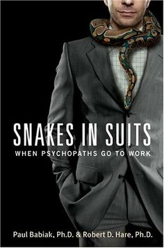 Snakes in Suits: When Psychopaths Go to Work~ Paul Babiak and Robert D. Hare.