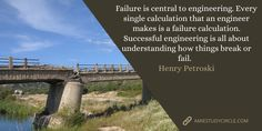 Failure is central to engineering. Every single calculation that an engineer makes is a failure calculation. Successful engineering is all about understanding how things break or fail. Tech Quotes, Fails, Engineering, Success, How To Make, Make Mistakes, Mechanical Engineering, Technology