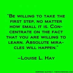 """""""Be willing to take the first step, no matter how small it is. Concentrate on the fact that you are willing to learn. Absolute miracles will happen."""" ~ Louise Hay"""