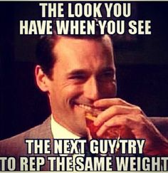 The look you have when you see the next guy try to rep the same weight.