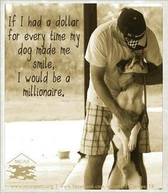 If I had a dollar for every time my dog made me smile, I would be a millionaire.