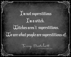 """""""I'm not superstitious, I'm a witch. Witches aren't superstitious. We are what people are superstitious of."""" Quote by Terry Pratchett. Wicca Witchcraft, Pagan Witch, Wiccan Art, Magick Book, Terry Pratchett Discworld, Witch Quotes, Pagan Quotes, Geek Quotes, Funny Quotes"""