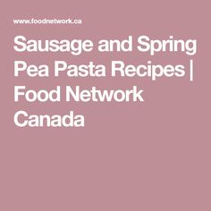 Sausage and Spring Pea Pasta Recipes | Food Network Canada