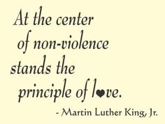 At the center of non-violence stands the principle of love. - Marin Luther King, Jr. #Nonviolence #TruthstoLiveby