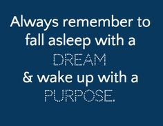 Always remember to fall asleep with a & wake up with a / dream purpose.