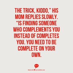 """The trick, kiddo,"""" his mom replies slowly. """"Is finding someone who complements you instead of completes you. You need to be complete on your own."""