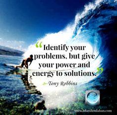 Identifica os teus problemas, mas dedica as tuas forças e energias às soluções!