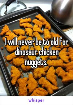I will never be to old for dinosaur chicken nuggets.