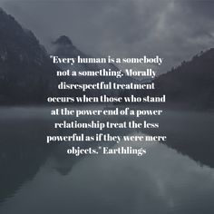 """Every human is a somebody not a something. Morally disrespectful treatment occurs when those who stand at the power end of a power relationship treat the less powerful as if they were mere objects."" Earthlings"