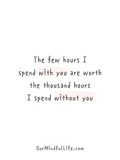The few hours I spend with you are worth the thousand hours I spend without you. Always Love You Quotes, Soulmate Love Quotes, Love Yourself Quotes, Love Quotes For Him, Long Distance Love Quotes, Long Distance Relationship Quotes, Relationship Texts, Distance Relationships, Fact Quotes