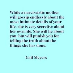 While a narcissistic mother will gossip endlessly about the most intimate details of your life, she is very secretive about her own life. She will punish you for telling the truth about the things she has done.